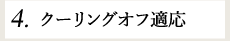 4.クーリングオフ適応
