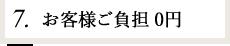 7.お客様ご負担0円