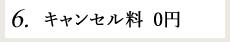 6.キャンセル料0円